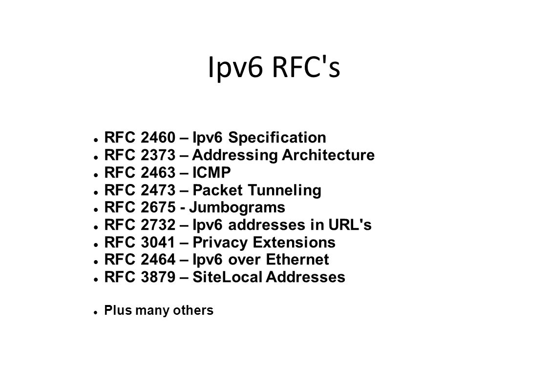 Ipv6 RFC s RFC 2460 – Ipv6 Specification RFC 2373 – Addressing Architecture RFC 2463 – ICMP RFC 2473 – Packet Tunneling RFC 2675 - Jumbograms RFC 2732 – Ipv6 addresses in URL s RFC 3041 – Privacy Extensions RFC 2464 – Ipv6 over Ethernet RFC 3879 – SiteLocal Addresses Plus many others