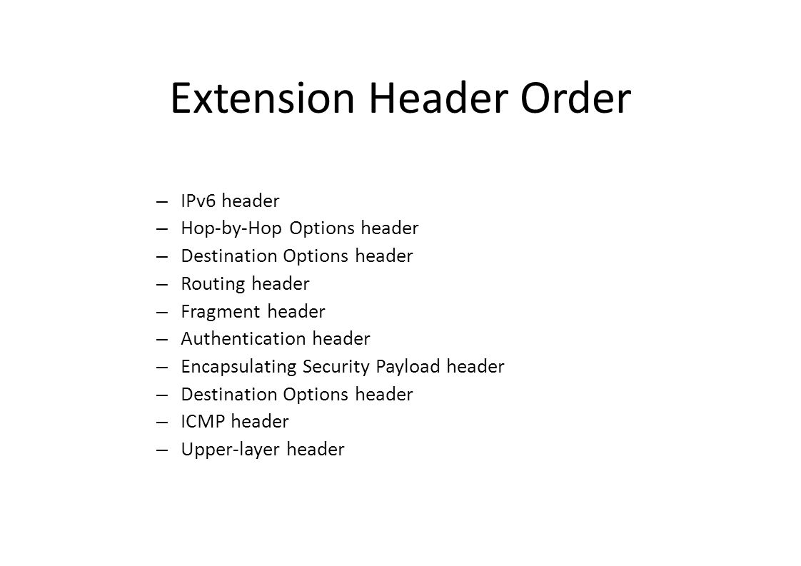 Extension Header Order – IPv6 header – Hop-by-Hop Options header – Destination Options header – Routing header – Fragment header – Authentication header – Encapsulating Security Payload header – Destination Options header – ICMP header – Upper-layer header
