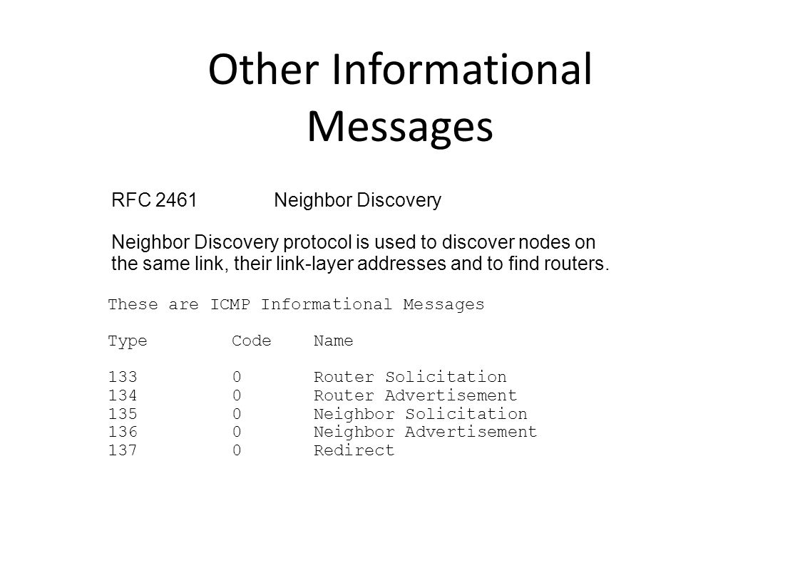 Other Informational Messages These are ICMP Informational Messages TypeCodeName 1330Router Solicitation 1340Router Advertisement 1350Neighbor Solicitation 1360Neighbor Advertisement 1370Redirect RFC 2461Neighbor Discovery Neighbor Discovery protocol is used to discover nodes on the same link, their link-layer addresses and to find routers.
