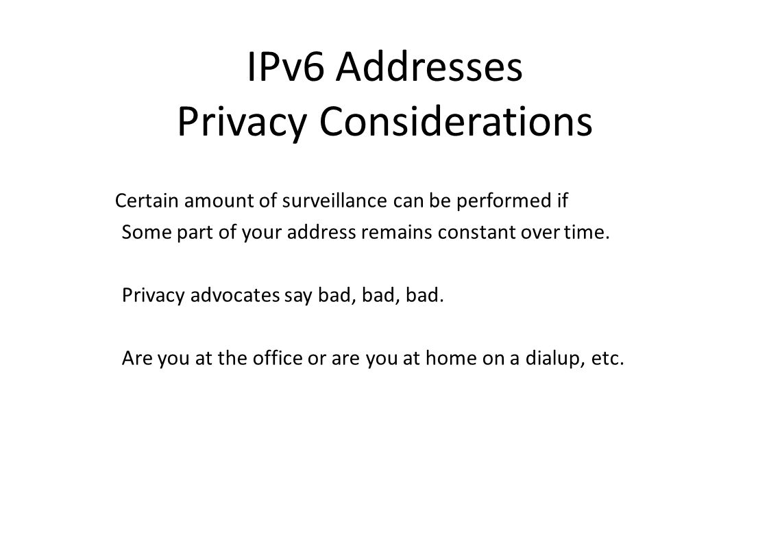IPv6 Addresses Privacy Considerations Certain amount of surveillance can be performed if Some part of your address remains constant over time.