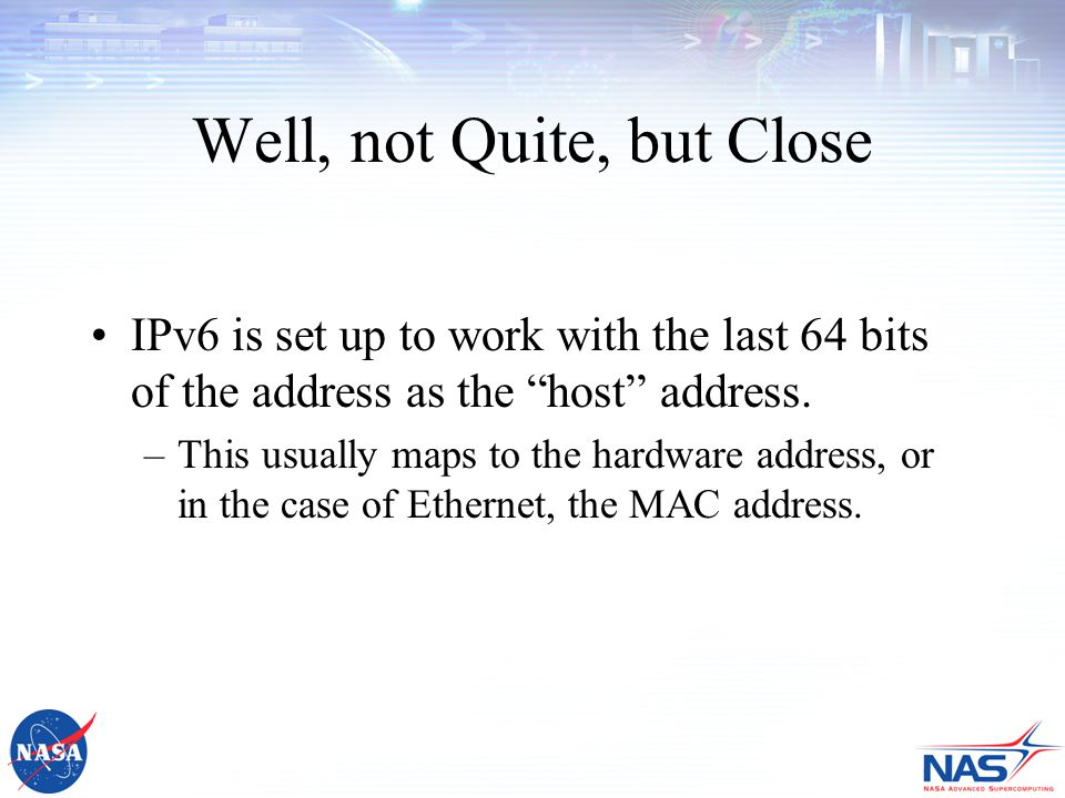 Well, not Quite, but Close IPv6 is set up to work with the last 64 bits of the address as the host address.