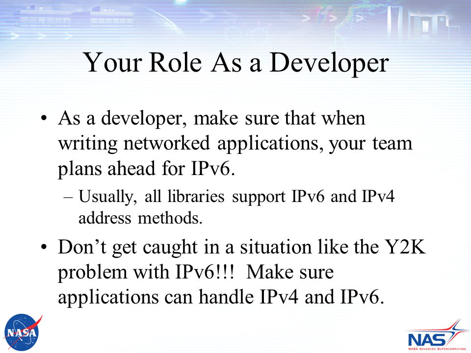 Your Role As a Developer As a developer, make sure that when writing networked applications, your team plans ahead for IPv6.