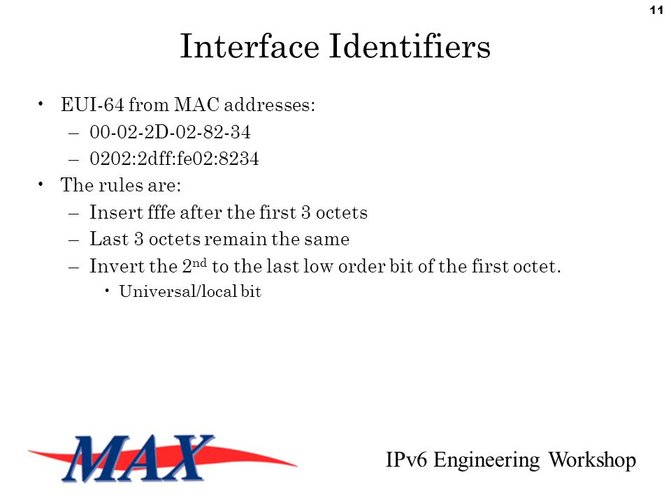 IPv6 Engineering Workshop 11 Interface Identifiers EUI-64 from MAC addresses: –00-02-2D-02-82-34 –0202:2dff:fe02:8234 The rules are: –Insert fffe after the first 3 octets –Last 3 octets remain the same –Invert the 2 nd to the last low order bit of the first octet.