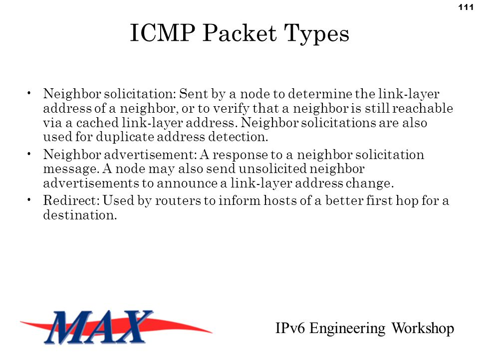 IPv6 Engineering Workshop 111 ICMP Packet Types Neighbor solicitation: Sent by a node to determine the link-layer address of a neighbor, or to verify that a neighbor is still reachable via a cached link-layer address.