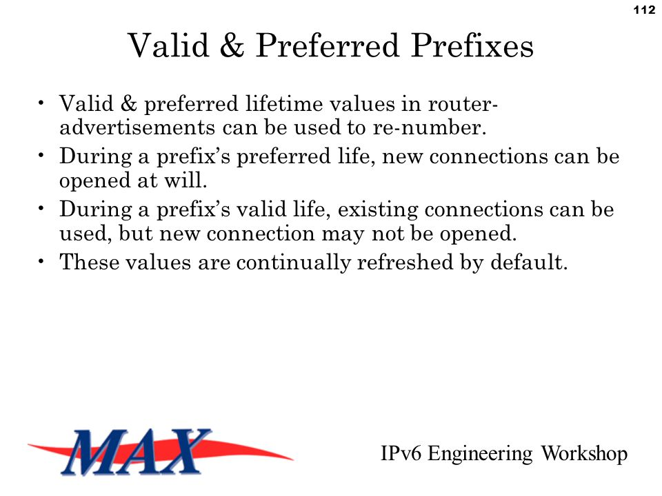 IPv6 Engineering Workshop 112 Valid & Preferred Prefixes Valid & preferred lifetime values in router- advertisements can be used to re-number.