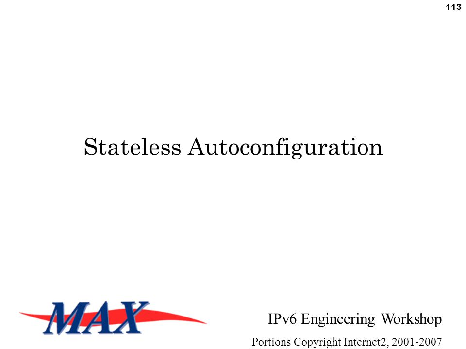 IPv6 Engineering Workshop Portions Copyright Internet2, 2001-2007 113 Stateless Autoconfiguration