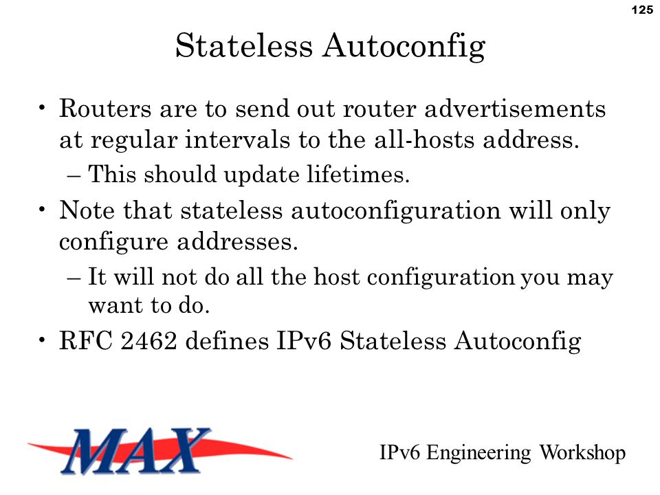 IPv6 Engineering Workshop 125 Stateless Autoconfig Routers are to send out router advertisements at regular intervals to the all-hosts address.