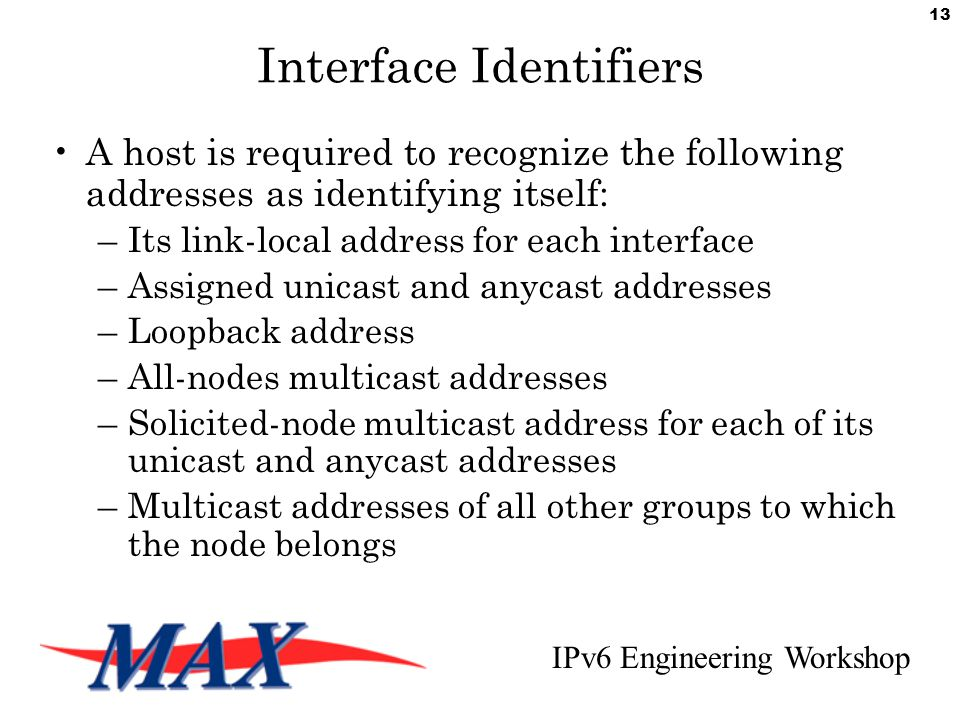 IPv6 Engineering Workshop 13 Interface Identifiers A host is required to recognize the following addresses as identifying itself: –Its link-local address for each interface –Assigned unicast and anycast addresses –Loopback address –All-nodes multicast addresses –Solicited-node multicast address for each of its unicast and anycast addresses –Multicast addresses of all other groups to which the node belongs