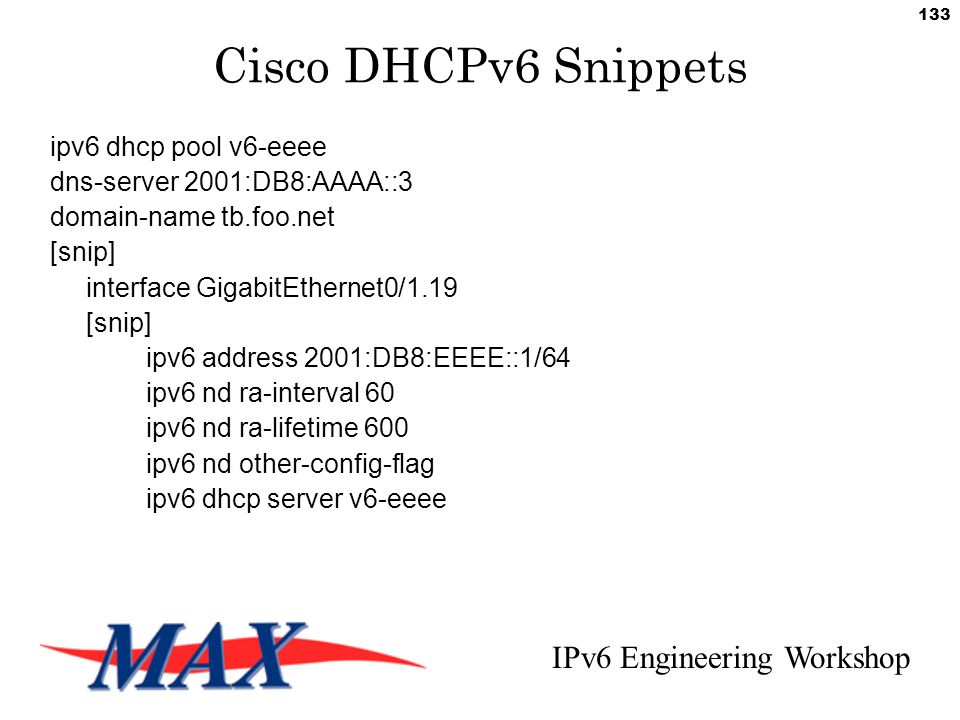IPv6 Engineering Workshop 133 Cisco DHCPv6 Snippets ipv6 dhcp pool v6-eeee dns-server 2001:DB8:AAAA::3 domain-name tb.foo.net [snip] interface GigabitEthernet0/1.19 [snip] ipv6 address 2001:DB8:EEEE::1/64 ipv6 nd ra-interval 60 ipv6 nd ra-lifetime 600 ipv6 nd other-config-flag ipv6 dhcp server v6-eeee