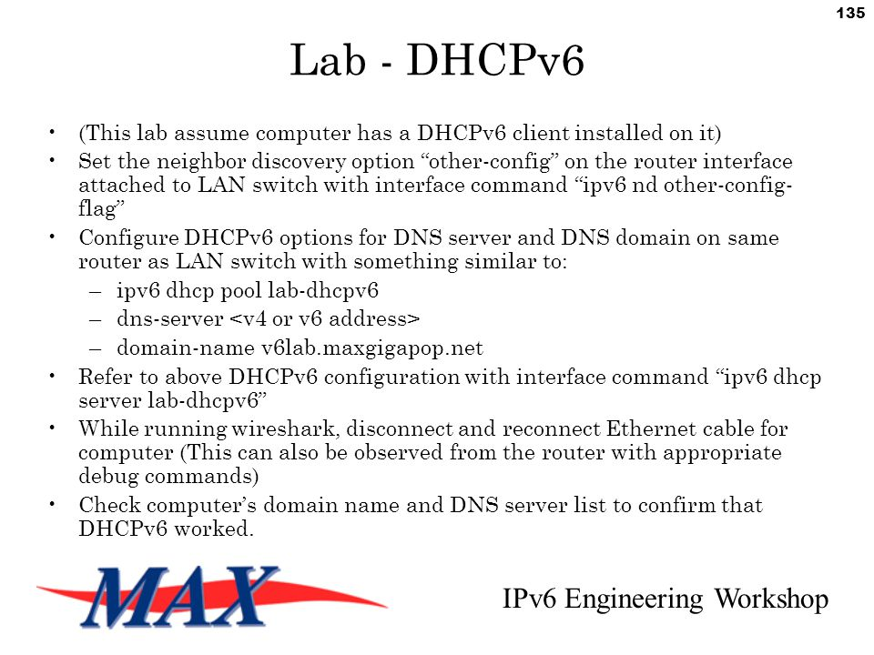 IPv6 Engineering Workshop 135 Lab - DHCPv6 (This lab assume computer has a DHCPv6 client installed on it) Set the neighbor discovery option other-config on the router interface attached to LAN switch with interface command ipv6 nd other-config- flag Configure DHCPv6 options for DNS server and DNS domain on same router as LAN switch with something similar to: –ipv6 dhcp pool lab-dhcpv6 –dns-server –domain-name v6lab.maxgigapop.net Refer to above DHCPv6 configuration with interface command ipv6 dhcp server lab-dhcpv6 While running wireshark, disconnect and reconnect Ethernet cable for computer (This can also be observed from the router with appropriate debug commands) Check computer's domain name and DNS server list to confirm that DHCPv6 worked.