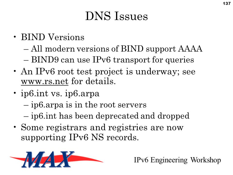 IPv6 Engineering Workshop 137 DNS Issues BIND Versions –All modern versions of BIND support AAAA –BIND9 can use IPv6 transport for queries An IPv6 root test project is underway; see www.rs.net for details.