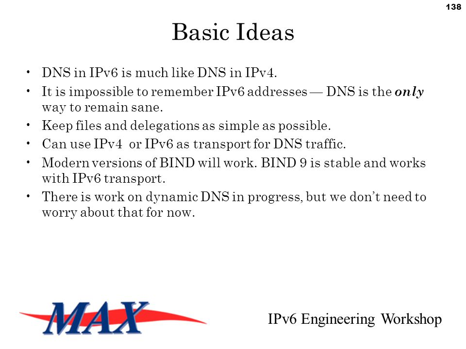 IPv6 Engineering Workshop 138 Basic Ideas DNS in IPv6 is much like DNS in IPv4.