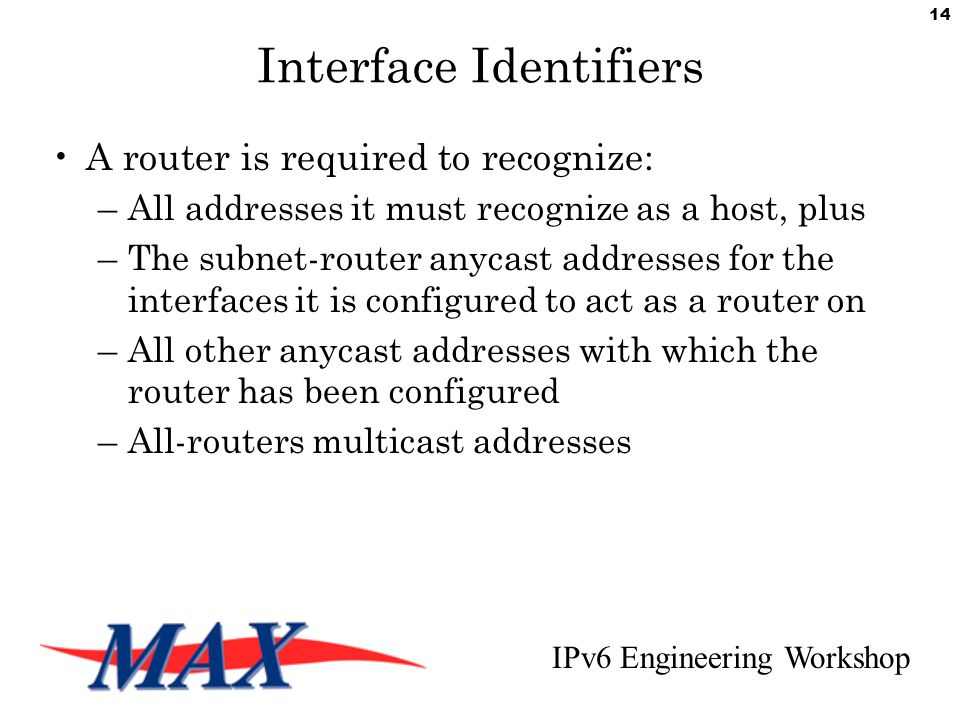 IPv6 Engineering Workshop 14 Interface Identifiers A router is required to recognize: –All addresses it must recognize as a host, plus –The subnet-router anycast addresses for the interfaces it is configured to act as a router on –All other anycast addresses with which the router has been configured –All-routers multicast addresses