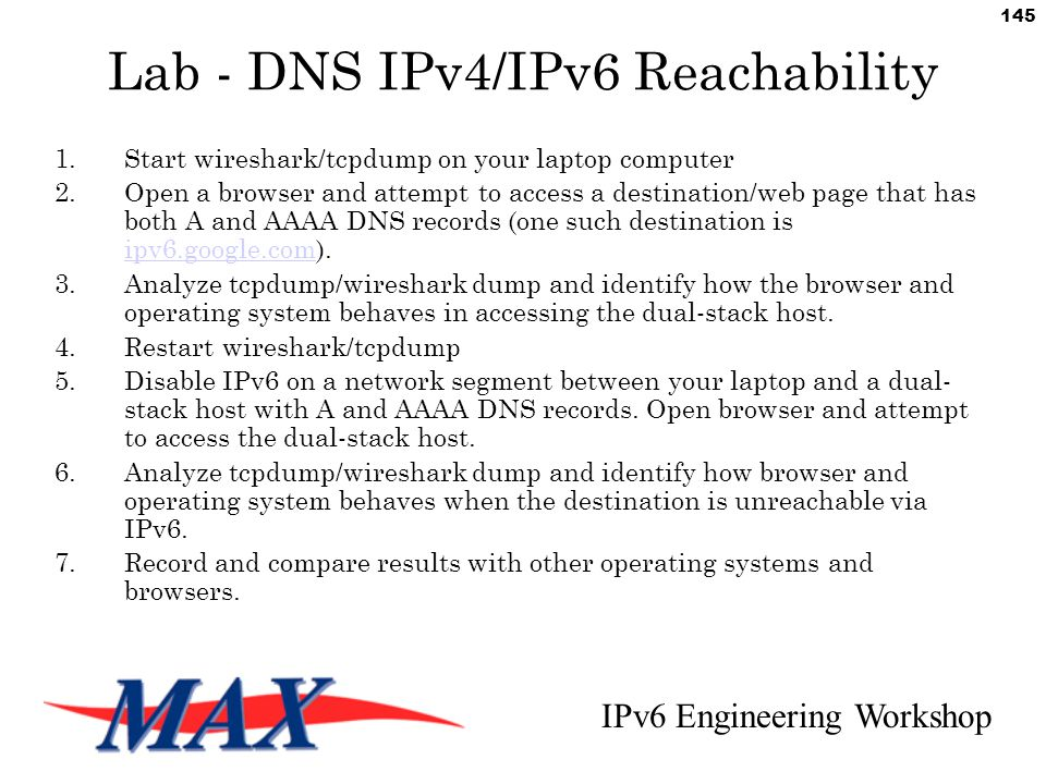 IPv6 Engineering Workshop 145 Lab - DNS IPv4/IPv6 Reachability 1.Start wireshark/tcpdump on your laptop computer 2.Open a browser and attempt to access a destination/web page that has both A and AAAA DNS records (one such destination is ipv6.google.com).