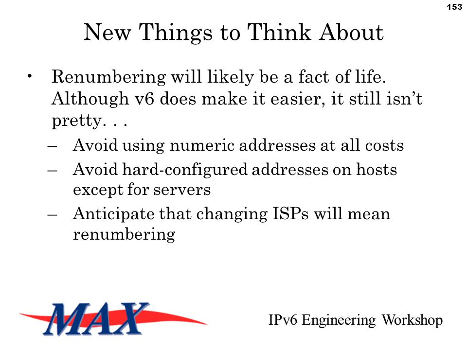 IPv6 Engineering Workshop 153 New Things to Think About Renumbering will likely be a fact of life.