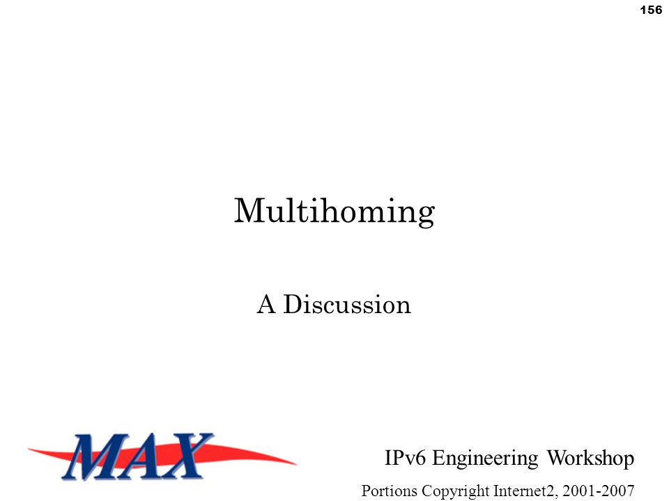 IPv6 Engineering Workshop Portions Copyright Internet2, 2001-2007 156 Multihoming A Discussion