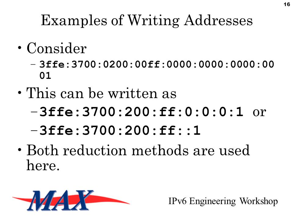 IPv6 Engineering Workshop 16 Examples of Writing Addresses Consider –3ffe:3700:0200:00ff:0000:0000:0000:00 01 This can be written as –3ffe:3700:200:ff:0:0:0:1 or –3ffe:3700:200:ff::1 Both reduction methods are used here.