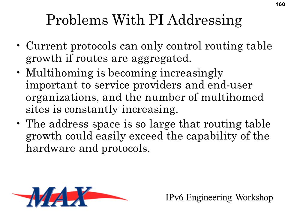 IPv6 Engineering Workshop 160 Problems With PI Addressing Current protocols can only control routing table growth if routes are aggregated.