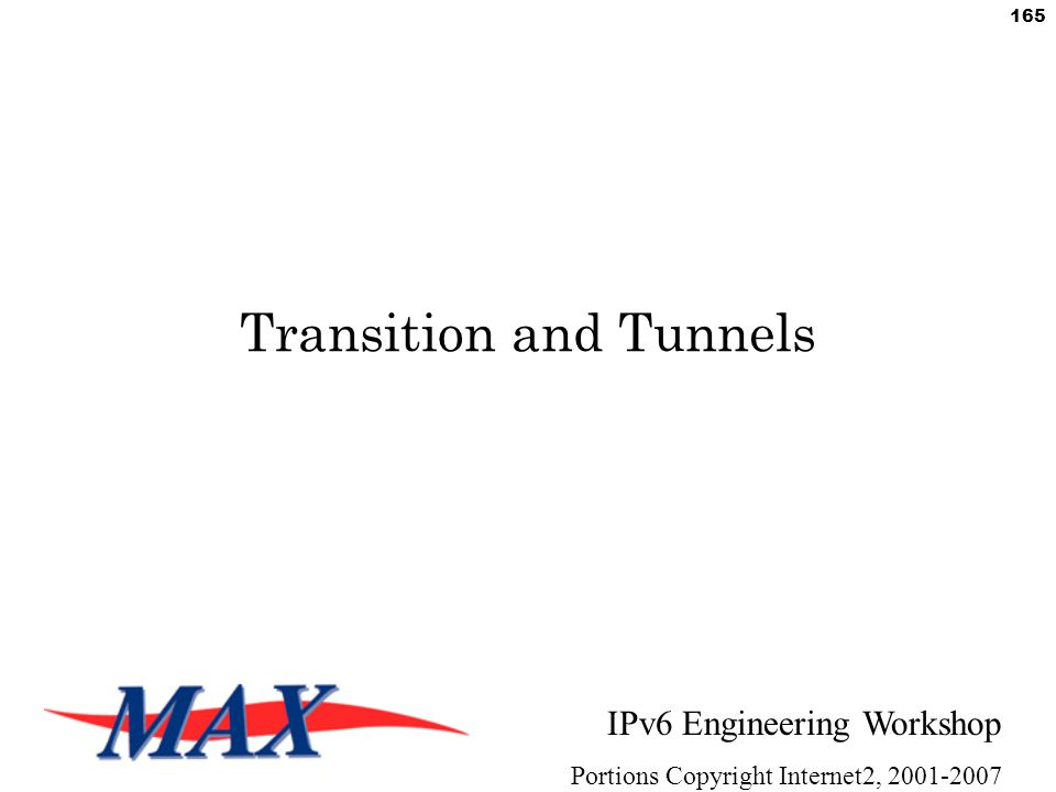 IPv6 Engineering Workshop Portions Copyright Internet2, 2001-2007 165 Transition and Tunnels