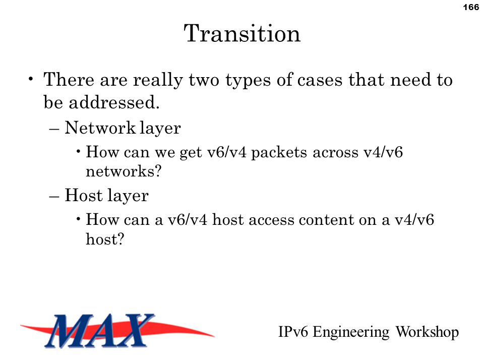 IPv6 Engineering Workshop 166 Transition There are really two types of cases that need to be addressed.