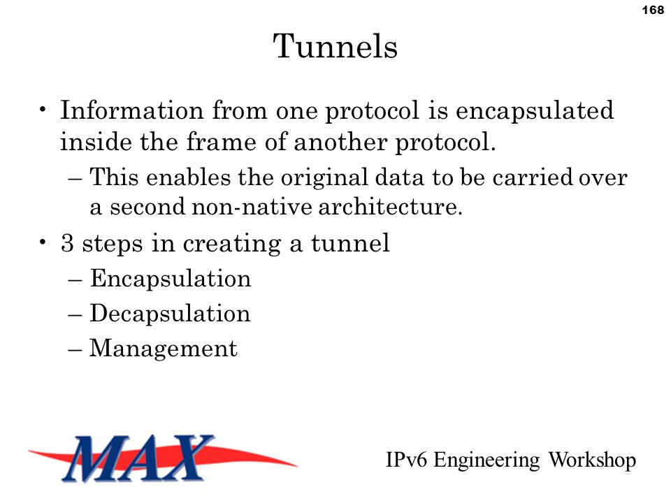 IPv6 Engineering Workshop 168 Tunnels Information from one protocol is encapsulated inside the frame of another protocol.
