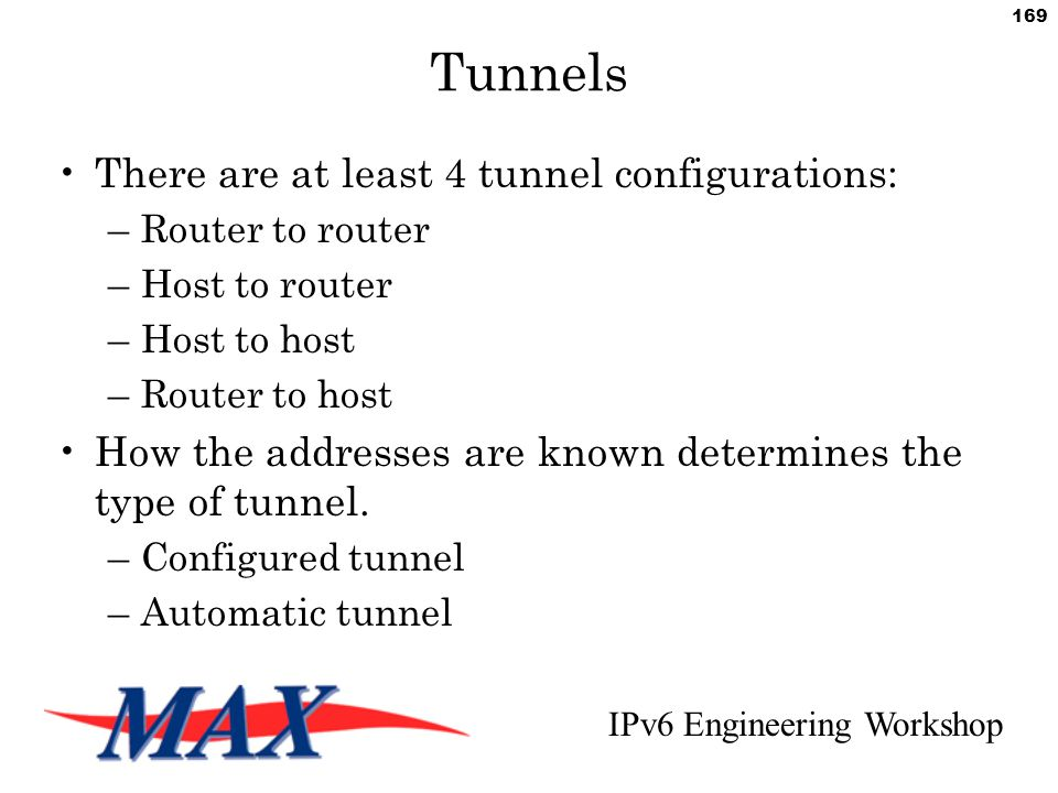 IPv6 Engineering Workshop 169 Tunnels There are at least 4 tunnel configurations: –Router to router –Host to router –Host to host –Router to host How the addresses are known determines the type of tunnel.