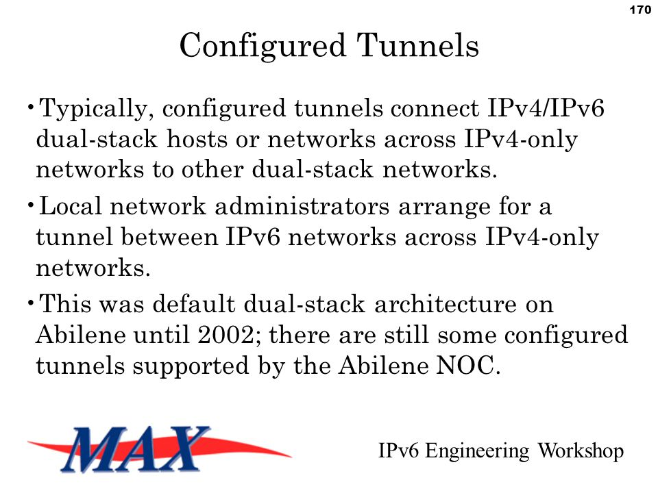 IPv6 Engineering Workshop 170 Configured Tunnels Typically, configured tunnels connect IPv4/IPv6 dual-stack hosts or networks across IPv4-only networks to other dual-stack networks.