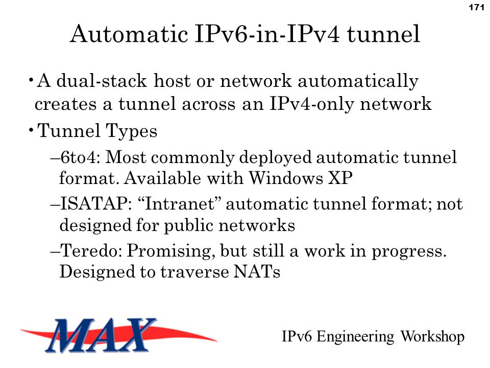 IPv6 Engineering Workshop 171 Automatic IPv6-in-IPv4 tunnel A dual-stack host or network automatically creates a tunnel across an IPv4-only network Tunnel Types –6to4: Most commonly deployed automatic tunnel format.