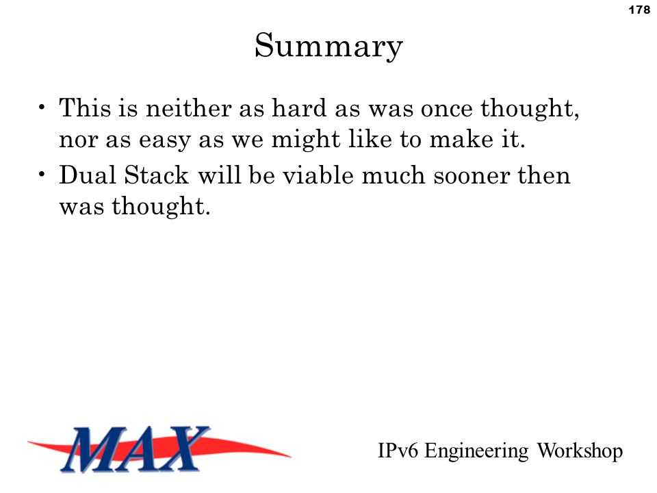 IPv6 Engineering Workshop 178 Summary This is neither as hard as was once thought, nor as easy as we might like to make it.