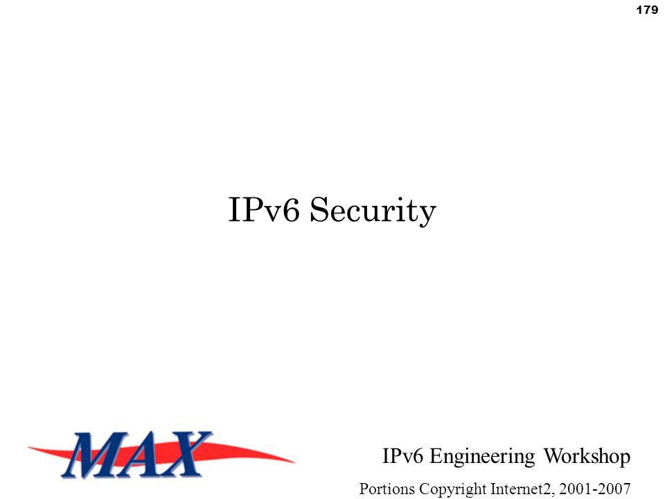 IPv6 Engineering Workshop Portions Copyright Internet2, 2001-2007 179 IPv6 Security