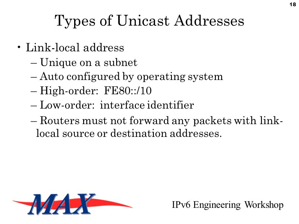 IPv6 Engineering Workshop 18 Types of Unicast Addresses Link-local address – Unique on a subnet – Auto configured by operating system – High-order: FE80::/10 – Low-order: interface identifier – Routers must not forward any packets with link- local source or destination addresses.
