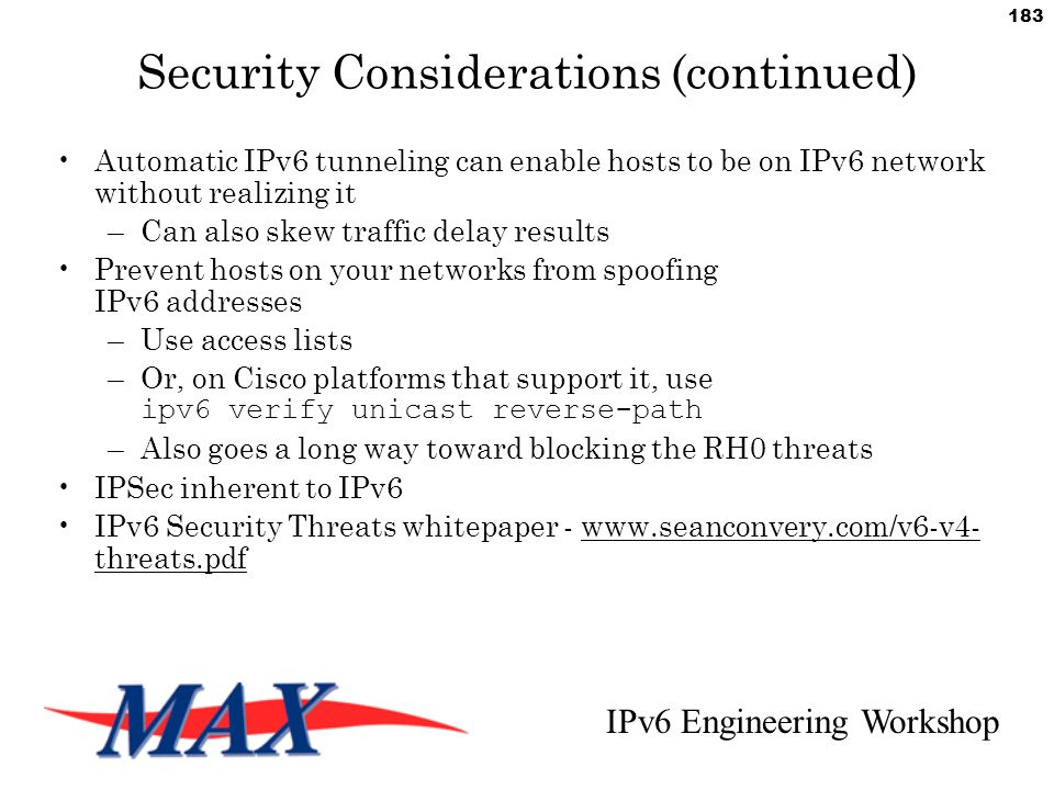 IPv6 Engineering Workshop 183 Security Considerations (continued) Automatic IPv6 tunneling can enable hosts to be on IPv6 network without realizing it –Can also skew traffic delay results Prevent hosts on your networks from spoofing IPv6 addresses –Use access lists –Or, on Cisco platforms that support it, use ipv6 verify unicast reverse-path –Also goes a long way toward blocking the RH0 threats IPSec inherent to IPv6 IPv6 Security Threats whitepaper - www.seanconvery.com/v6-v4- threats.pdf