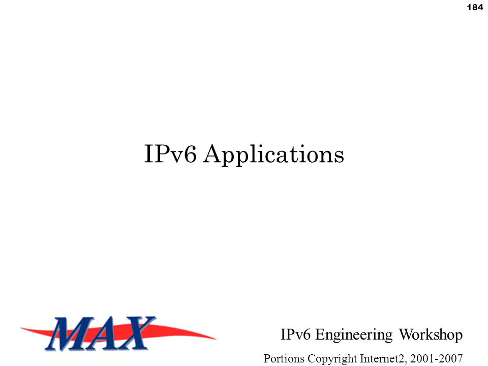 IPv6 Engineering Workshop Portions Copyright Internet2, 2001-2007 184 IPv6 Applications