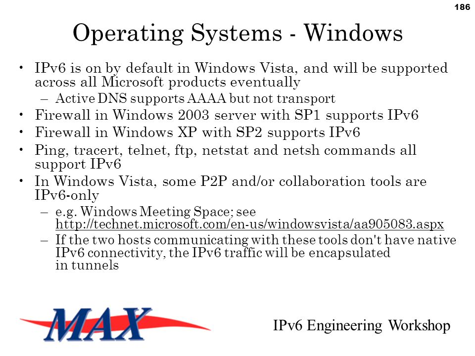 IPv6 Engineering Workshop 186 Operating Systems - Windows IPv6 is on by default in Windows Vista, and will be supported across all Microsoft products eventually –Active DNS supports AAAA but not transport Firewall in Windows 2003 server with SP1 supports IPv6 Firewall in Windows XP with SP2 supports IPv6 Ping, tracert, telnet, ftp, netstat and netsh commands all support IPv6 In Windows Vista, some P2P and/or collaboration tools are IPv6-only –e.g.