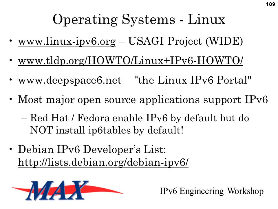 IPv6 Engineering Workshop 189 Operating Systems - Linux www.linux-ipv6.org – USAGI Project (WIDE) www.tldp.org/HOWTO/Linux+IPv6-HOWTO/ www.deepspace6.net – the Linux IPv6 Portal Most major open source applications support IPv6 –Red Hat / Fedora enable IPv6 by default but do NOT install ip6tables by default.