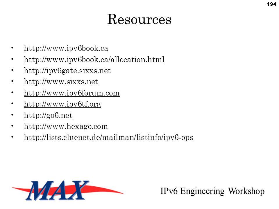 IPv6 Engineering Workshop 194 Resources http://www.ipv6book.ca http://www.ipv6book.ca/allocation.html http://ipv6gate.sixxs.net http://www.sixxs.net http://www.ipv6forum.com http://www.ipv6tf.org http://go6.net http://www.hexago.com http://lists.cluenet.de/mailman/listinfo/ipv6-ops