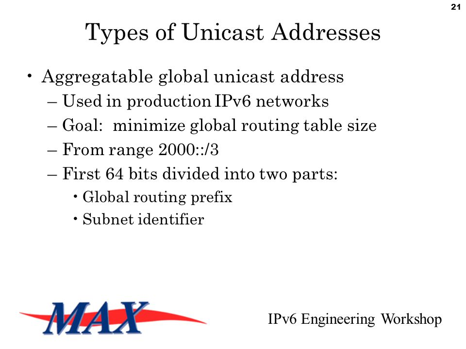 IPv6 Engineering Workshop 21 Types of Unicast Addresses Aggregatable global unicast address –Used in production IPv6 networks –Goal: minimize global routing table size –From range 2000::/3 –First 64 bits divided into two parts: Global routing prefix Subnet identifier