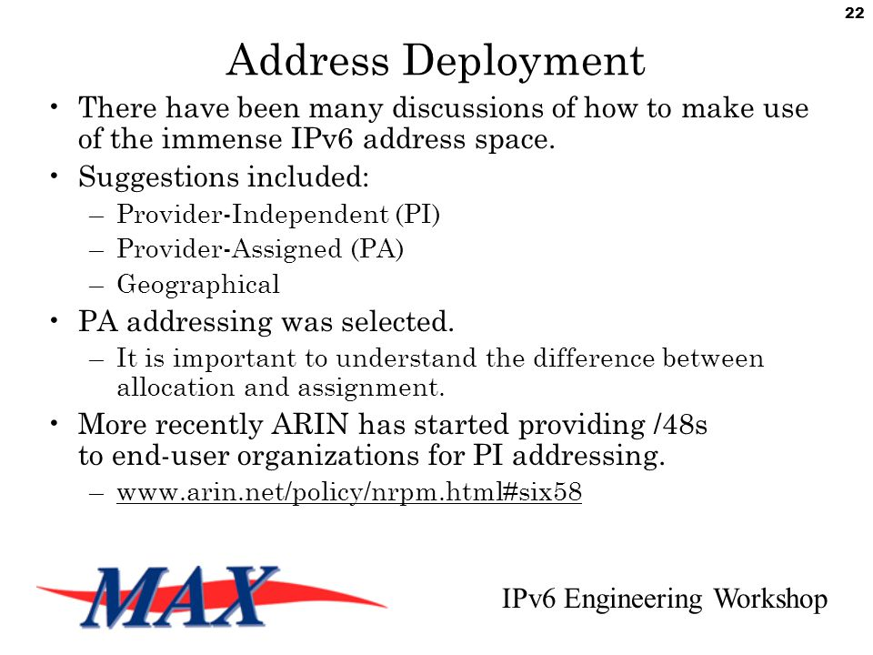 IPv6 Engineering Workshop 22 Address Deployment There have been many discussions of how to make use of the immense IPv6 address space.