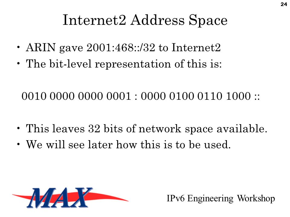 IPv6 Engineering Workshop 24 Internet2 Address Space ARIN gave 2001:468::/32 to Internet2 The bit-level representation of this is: 0010 0000 0000 0001 : 0000 0100 0110 1000 :: This leaves 32 bits of network space available.