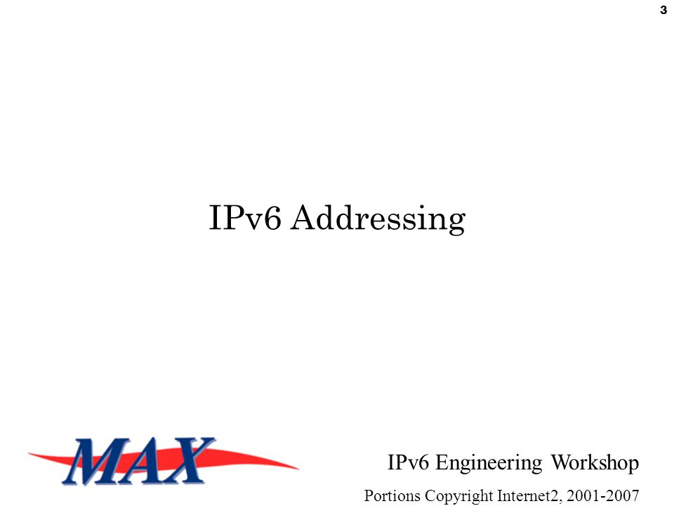 IPv6 Engineering Workshop Portions Copyright Internet2, 2001-2007 3 IPv6 Addressing
