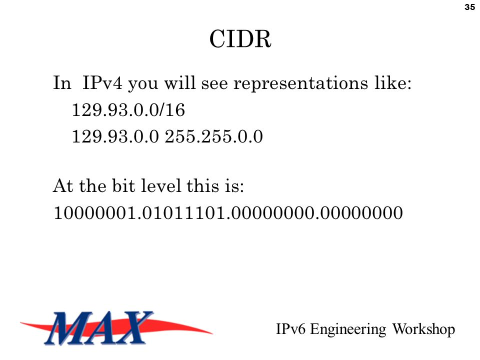 IPv6 Engineering Workshop 35 CIDR In IPv4 you will see representations like: 129.93.0.0/16 129.93.0.0 255.255.0.0 At the bit level this is: 10000001.01011101.00000000.00000000