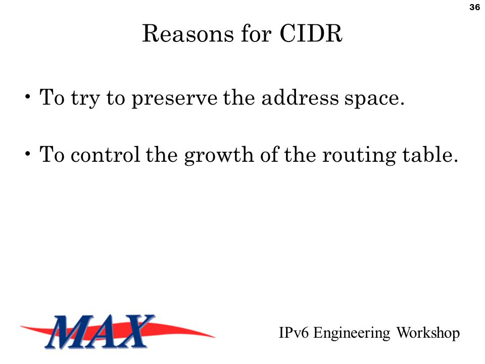 IPv6 Engineering Workshop 36 Reasons for CIDR To try to preserve the address space.