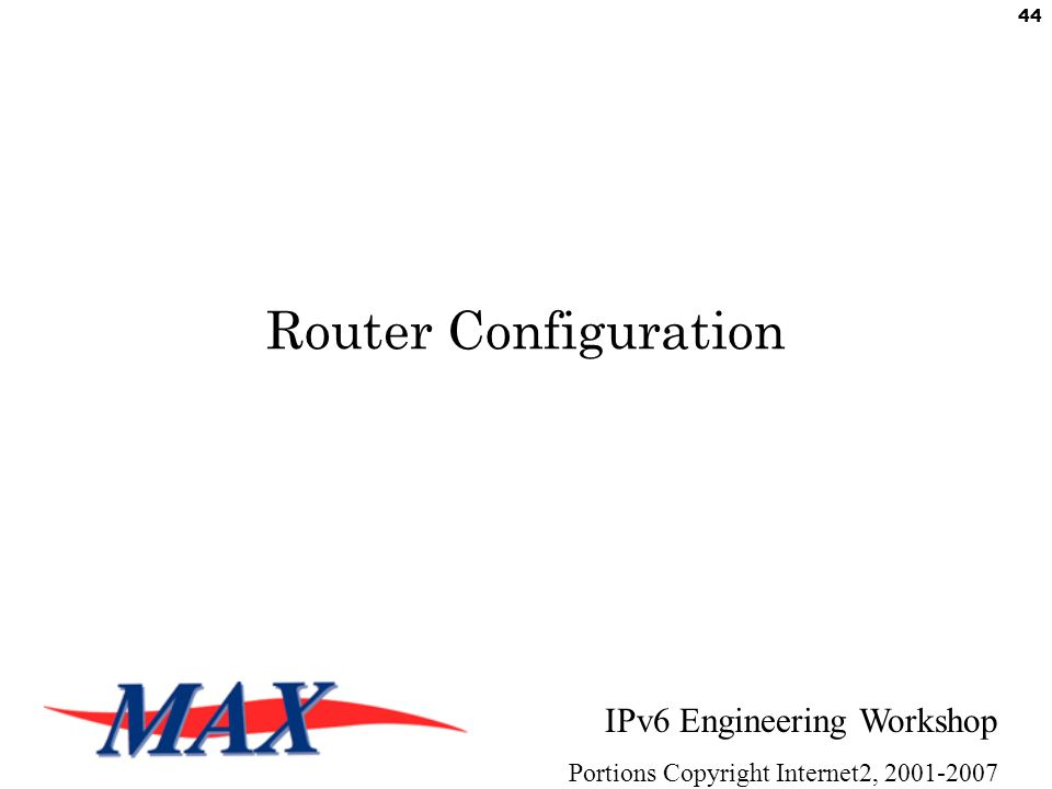 IPv6 Engineering Workshop Portions Copyright Internet2, 2001-2007 44 Router Configuration