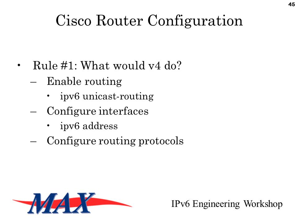 IPv6 Engineering Workshop 45 Cisco Router Configuration Rule #1: What would v4 do.