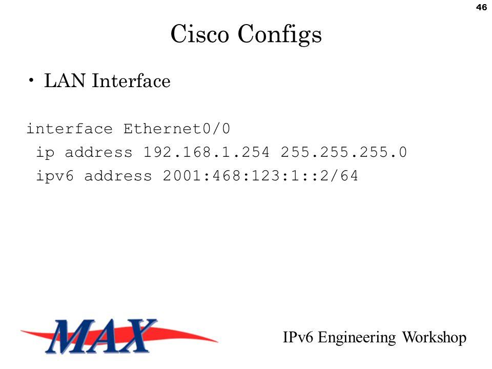 IPv6 Engineering Workshop 46 Cisco Configs LAN Interface interface Ethernet0/0 ip address 192.168.1.254 255.255.255.0 ipv6 address 2001:468:123:1::2/64
