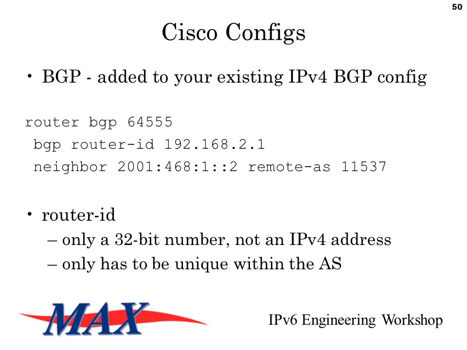 IPv6 Engineering Workshop 50 Cisco Configs BGP - added to your existing IPv4 BGP config router bgp 64555 bgp router-id 192.168.2.1 neighbor 2001:468:1::2 remote-as 11537 router-id –only a 32-bit number, not an IPv4 address –only has to be unique within the AS