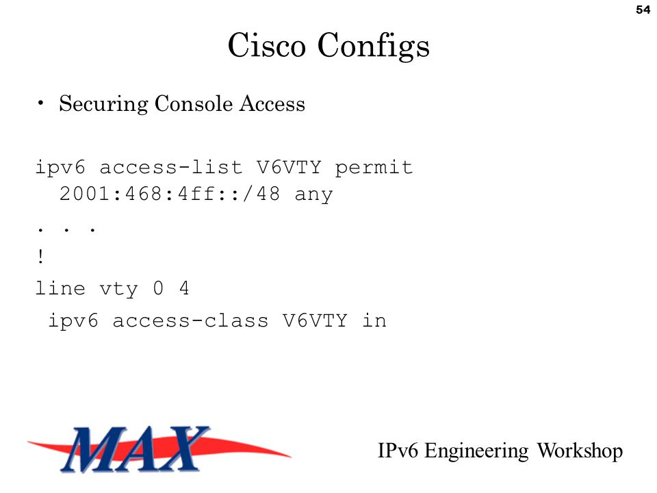 IPv6 Engineering Workshop 54 Cisco Configs Securing Console Access ipv6 access-list V6VTY permit 2001:468:4ff::/48 any...