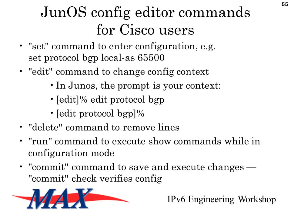 IPv6 Engineering Workshop 55 JunOS config editor commands for Cisco users set command to enter configuration, e.g.