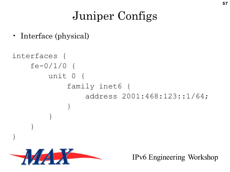 IPv6 Engineering Workshop 57 Juniper Configs Interface (physical) interfaces { fe-0/1/0 { unit 0 { family inet6 { address 2001:468:123::1/64; }