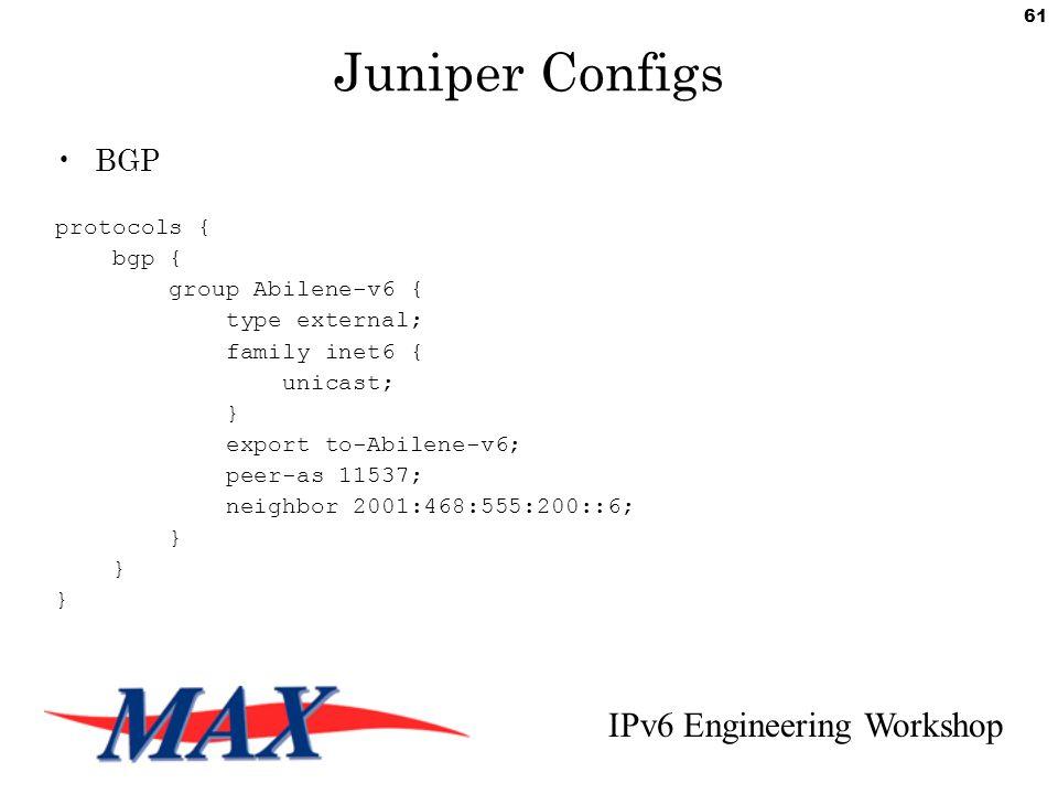 IPv6 Engineering Workshop 61 Juniper Configs BGP protocols { bgp { group Abilene-v6 { type external; family inet6 { unicast; } export to-Abilene-v6; peer-as 11537; neighbor 2001:468:555:200::6; }